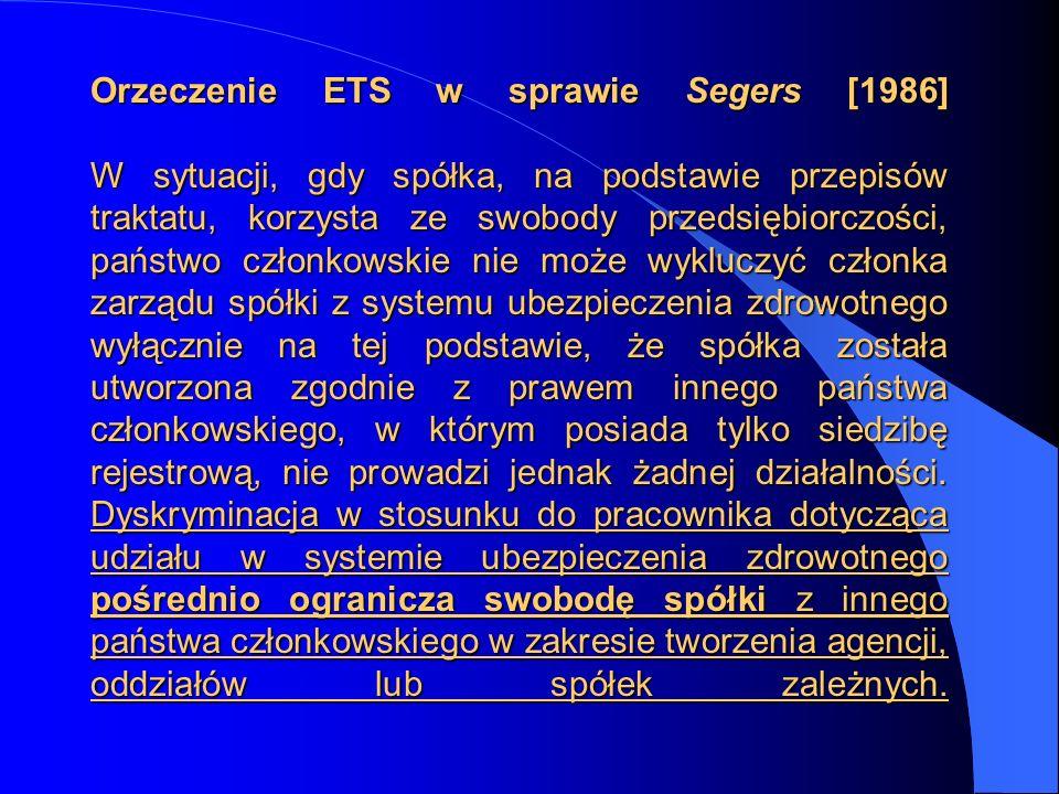 Orzeczenie ETS w sprawie Segers [1986] W sytuacji, gdy spółka, na podstawie przepisów traktatu, korzysta ze swobody przedsiębiorczości, państwo członkowskie nie może wykluczyć członka zarządu spółki z systemu ubezpieczenia zdrowotnego wyłącznie na tej podstawie, że spółka została utworzona zgodnie z prawem innego państwa członkowskiego, w którym posiada tylko siedzibę rejestrową, nie prowadzi jednak żadnej działalności.